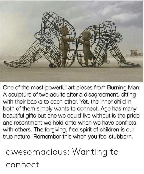 both of them: One of the most powerful art pieces from Burning Man:  A sculpture of two adults after a disagreement, sitting  with their backs to each other. Yet, the inner child in  both of them simply wants to connect. Age has many  beautiful gifts but one we could live without is the pride  and resentment we hold onto when we have conflicts  with others. The forgiving, free spirit of children is our  true nature. Remember this when you feel stubborn. awesomacious:  Wanting to connect