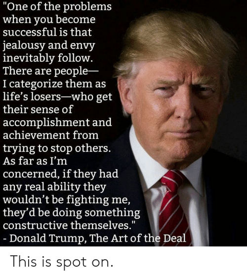 "Donald Trump, Memes, and Trump: ""One of the problems  when you becone  successful is that  jealousy and envy  inevitably follow.  There are people-  I categorize them as  life's losers-who get  their sense of  accomplishment and  achievement from  trying to stop others  As far as I'm  concerned, if they had  any real ability they  wouldn't be fighting me,  they'd be doing something  constructive themselves.""  -Donald Trump, The Art of the Deal This is spot on."