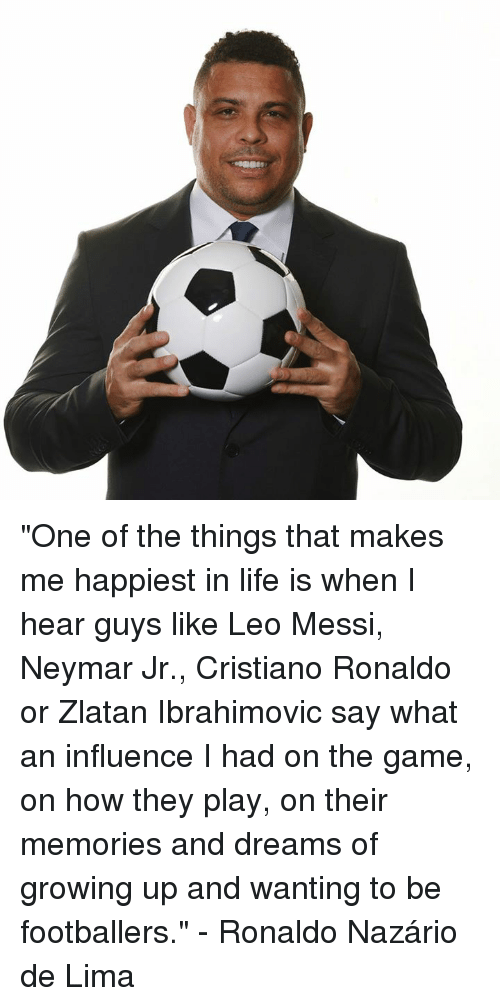 """De Lima: """"One of the things that makes me happiest in life is when I hear guys like Leo Messi, Neymar Jr., Cristiano Ronaldo or Zlatan Ibrahimovic say what an influence I had on the game, on how they play, on their memories and dreams of growing up and wanting to be footballers.""""  - Ronaldo Nazário de Lima"""