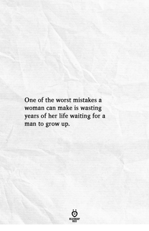 Life, The Worst, and Mistakes: One of the worst mistakes a  woman can make is wasting  years of her life waiting for a  man to grow up