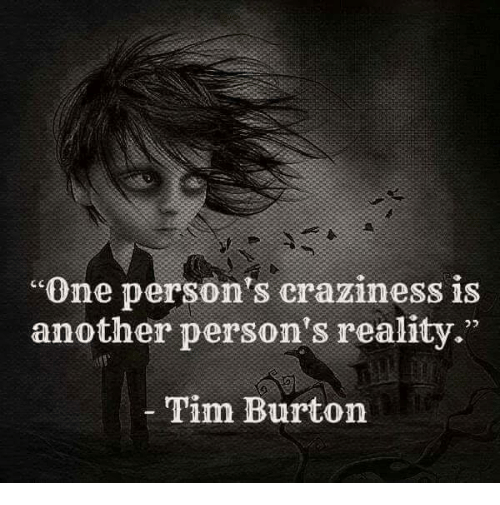 """craziness: """"One person's craziness is  another person's reality.""""  Tim Burton"""