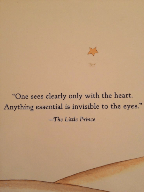 "essential: ""One sees clearly only with the heart.  Anything essential is invisible to the eyes.  -The Little Prince"