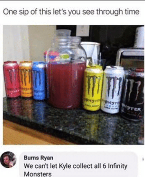 Infinity, Time, and Monsters: One sip of this let's you see through time  NS NTNTER  Burns Ryan  We can't let Kyle collect all 6 Infinity  Monsters