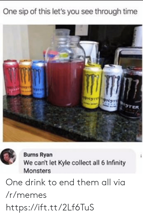 monsters: One sip of this let's you see through time  NS NTNTER  Burns Ryan  We can't let Kyle collect all 6 Infinity  Monsters One drink to end them all via /r/memes https://ift.tt/2Lf6TuS
