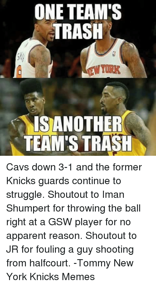 Iman Shumpert: ONE TEAM'S  TRASH  IS ANOTHER  TEAM'S TRASH Cavs down 3-1 and the former Knicks guards continue to struggle. Shoutout to Iman Shumpert for throwing the ball right at a GSW player for no apparent reason. Shoutout to JR for fouling a guy shooting from halfcourt.  -Tommy New York Knicks Memes