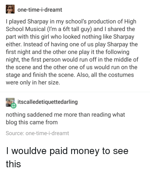 High School Musical, Money, and Run: one-time-i-dreamt  I played Sharpay in my school's production of High  School Musical (I'm a 6ft tall guy) and I shared the  part with this girl who looked nothing like Sharpay  either. Instead of having one of us play Sharpay the  first night and the other one play it the following  night, the first person would run off in the middle of  the scene and the other one of us would run on the  stage and finish the scene. Also, all the costumes  were only in her size  tscalledetiquettedarling  nothing saddened me more than reading what  blog this came from  Source: one-time-i-dreamt I wouldve paid money to see this