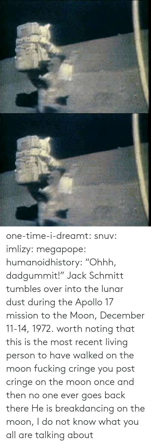 "Do Not: one-time-i-dreamt:  snuv: imlizy:  megapope:  humanoidhistory: ""Ohhh, dadgummit!"" Jack Schmitt tumbles over into the lunar dust during the Apollo 17 mission to the Moon, December 11-14, 1972. worth noting that this is the most recent living person to have walked on the moon    fucking cringe  you post cringe on the moon once and then no one ever goes back there  He is breakdancing on the moon, I do not know what you all are talking about"