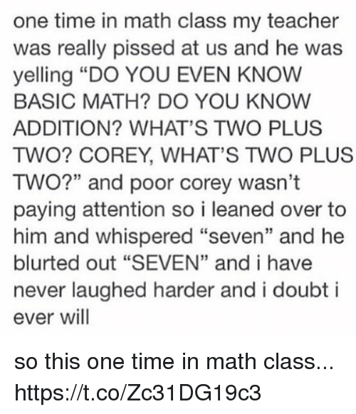 "Basicness: one time in math class my teacher  was really pissed at us and he was  yelling ""DO YOU EVEN KNOW  BASIC MATH? DO YOU KNOW  ADDITION? WHAT'S TWO PLUS  TWO? COREY, WHAT'S TWO PLUS  TWO?"" and poor corey wasn't  paying attention so i leaned over to  him and whispered ""seven"" and he  blurted out ""SEVEN"" and i have  never laughed harder and i doubt i  ever will so this one time in math class... https://t.co/Zc31DG19c3"