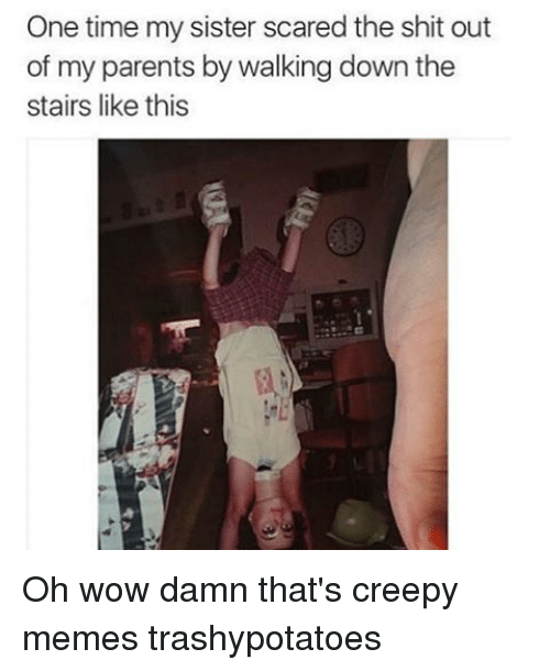 Creepy, Memes, and Scare: One time my sister scared the shit out  of my parents by walking down the  stairs like this Oh wow damn that's creepy memes trashypotatoes