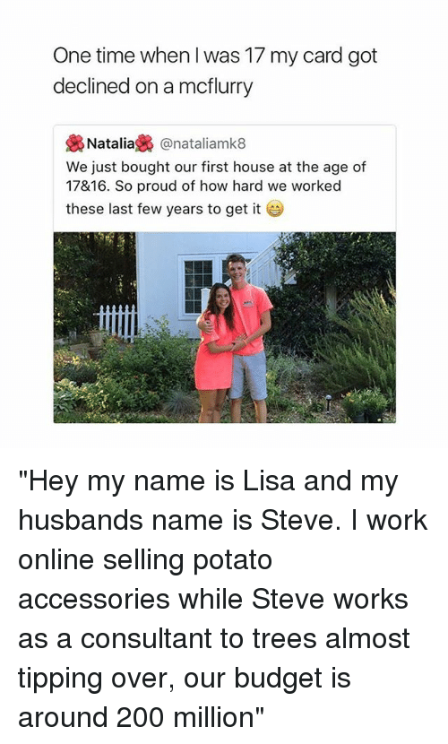 "last-few-years: One time when I was 17 my card got  declined on a mcflurry  裊Natalia裊@natallamk8  We just bought our first house at the age of  17&16. So proud of how hard we worked  these last few years to get it ""Hey my name is Lisa and my husbands name is Steve. I work online selling potato accessories while Steve works as a consultant to trees almost tipping over, our budget is around 200 million"""