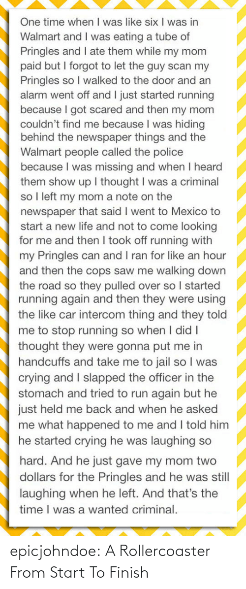 They Told Me: One time when I was like six I was in  Walmart and I was eating a tube of  Pringles and I ate them while my mom  paid but I forgot to let the guy scan my  Pringles so I walked to the door and an  alarm went off and I just started running  because I got scared and then my mom  couldn't find me because I was hiding  behind the newspaper things and the  Walmart people called the police  because I was missing and when I heard  them show up I thought I was a criminal  so I left my mom a note on the  newspaper that said I went to Mexico to  start a new life and not to come looking  for me and then I took off running with  my Pringles can and I ran for like an hour  and then the cops saw me walking down  the road so they pulled over so I started  running again and then they were using  the like car intercom thing and they told  me to stop running so when I didI  thought they were gonna put me in  handcuffs and take me to jail so I was  crying and I slapped the officer in the  stomach and tried to run again but he  just held me back and when he asked  me what happened to me and I told him  he started crying he was laughing so  hard. And he just gave my mom two  dollars for the Pringles and he was still  laughing when he left. And that's the  time I was a wanted criminal. epicjohndoe:  A Rollercoaster From Start To Finish