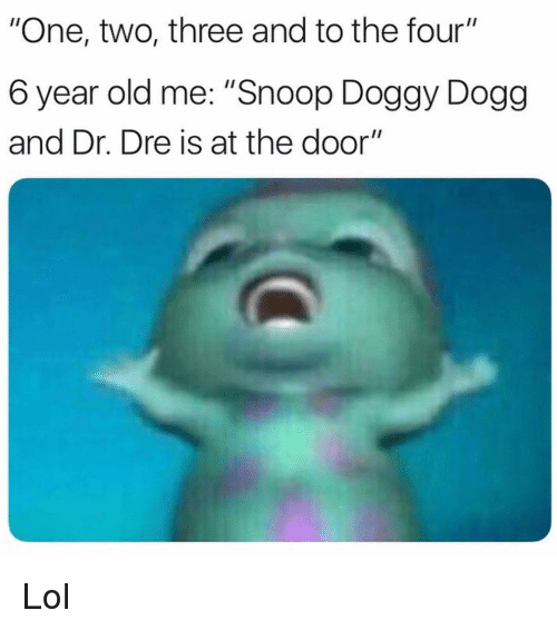 "Dr. Dre, Funny, and Lol: ""One, two, three and to the four""  6 year old me: ""Snoop Doggy Dogg  and Dr. Dre is at the door"" Lol"