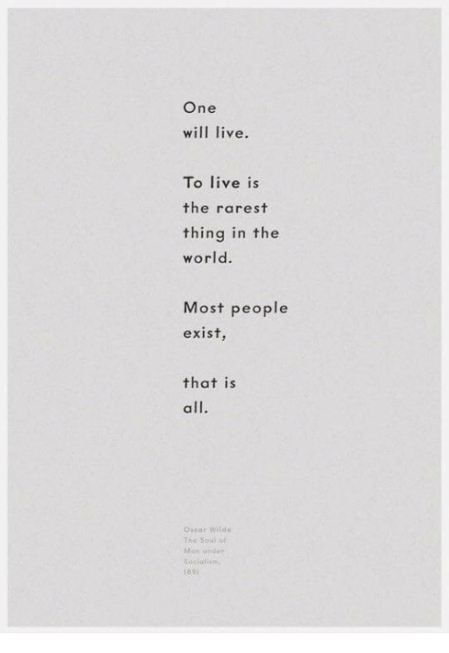 Rarest: One  will live.  To live is  the rarest  thing in the  world.  Most people  exist  that is  all.  Osear wi  The Souko  189