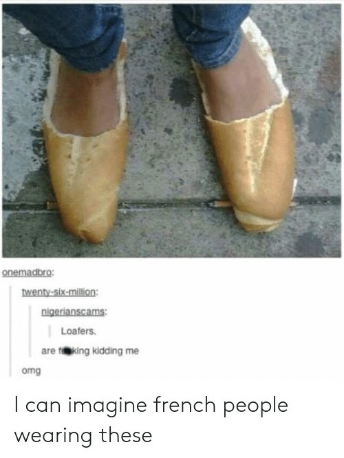 French People: onemadbro  wenty-six-million  Loafers.  are feking kidding me  omg I can imagine french people wearing these