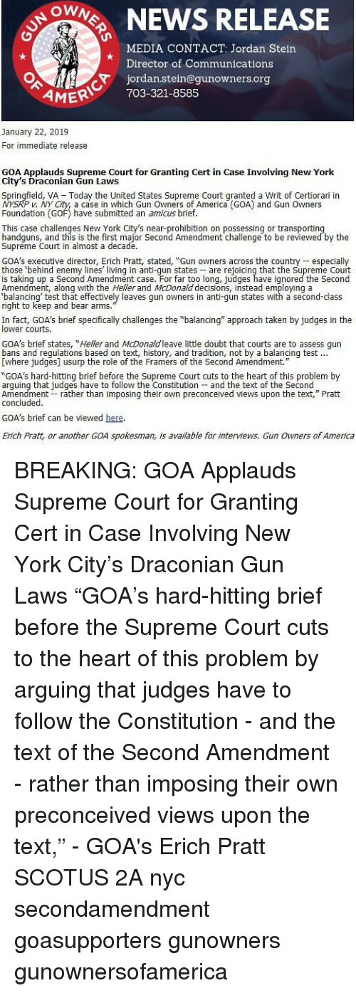 "Supreme Court: ONEWS RELEASE  MEDIA CONTACT: Jordan Stein  Director of Communications  jordan.stein@gunowners.org  AMER 703-321-8585  January 22, 2019  For immediate release  GOA Applauds Supreme Court for Granting Cert in Case Involving New York  City's Draconian Gun Laws  Springfield, VA  Today the United States Supreme Court qranted a Writ of Certiorari in  P v. NY City, a case in which Gun Owners of America (GOA) and Gun Owners  Foundation (GOF) have submitted an amicus brief.  This case challenges New York City's near-prohibition on possessing or transportin  handguns, and this is the first major Second Amendment challenge to be reviewed by the  Supreme Court in almost a decade.  GOA's executive director, Erich Pratt, stated, ""Gun owners across the country especialy  those behind enemy lines living in anti-qun states are rejoicing that the Supreme Court  is taking up a Second Amendment case. For far too long, judges have ignored the Second  Amendment, along with the Heller and McDonald decisions, instead employing a  alancing' test that effectively leaves gun owners in anti-gun states with a second-class  right to keep and bear arms  In fact, GOA's brief specfically challenges the ""balancing"" approach taken by judges in the  lower courts  GOA's brief states, ""Heller and McDonaldleave little doubt that courts are to assess qun  Ewhere judges] usurp the role of the Framers of the Second Amendment.  ""GOA's hard-hitting brief before the Supreme Court cuts to the heart of this problem by  arguing that judges have to follow the Constitution and the text of the Second  Amendment rather than imposing their own preconceived views upon the text,"" Pratt  concluded.  GOA's brief can be viewed here  Erich Pratt, or another GOA spokesman, is available for interviews. Gun Owners of America BREAKING: GOA Applauds Supreme Court for Granting Cert in Case Involving New York City's Draconian Gun Laws ""GOA's hard-hitting brief before the Supreme Court cuts to the heart of this problem by arguing that judges have to follow the Constitution - and the text of the Second Amendment - rather than imposing their own preconceived views upon the text,"" - GOA's Erich Pratt SCOTUS 2A nyc secondamendment goasupporters gunowners gunownersofamerica"