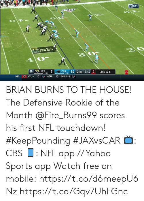 Fire, Memes, and Nfl: ONFL  3RD&6  20  :02  JAX  7  (2-2)  CAR  (2-2)  14 2ND 13:43 2  3RD & 6  NFL ATL  100 HOU  13 2ND 9:10 BRIAN BURNS TO THE HOUSE! The Defensive Rookie of the Month @Fire_Burns99 scores his first NFL touchdown! #KeepPounding #JAXvsCAR  📺: CBS 📱: NFL app // Yahoo Sports app Watch free on mobile: https://t.co/d6meepU6Nz https://t.co/Gqv7UhFGnc