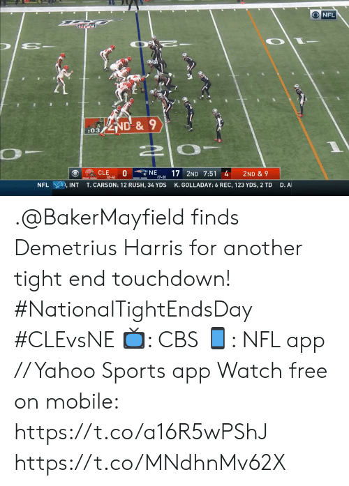 Carson: ONFL  ND&9  :03  NE  17 2ND 7:51 4  (7-0)  CLE  0  (2-4)  2ND & 9  D. A  T.CARSON: 12 RUSH, 34 YDS  K.GOLLADAY: 6 REC, 123 YDS, 2 TD  NFL  , INT .@BakerMayfield finds Demetrius Harris for another tight end touchdown! #NationalTightEndsDay #CLEvsNE  📺: CBS 📱: NFL app // Yahoo Sports app Watch free on mobile: https://t.co/a16R5wPShJ https://t.co/MNdhnMv62X