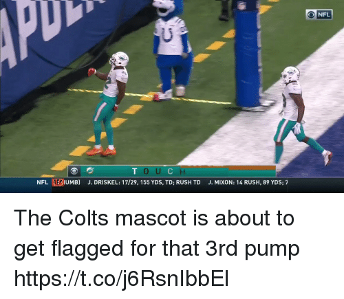 Indianapolis Colts, Nfl, and Rush: ONFL  NFL EBIUMB)  J. DRISKEL: 17/29, 155 YDS, TD; RUSH TD  J. MIXON: 14 RUSH, 89 YDS; 7 The Colts mascot is about to get flagged for that 3rd pump  https://t.co/j6RsnIbbEl