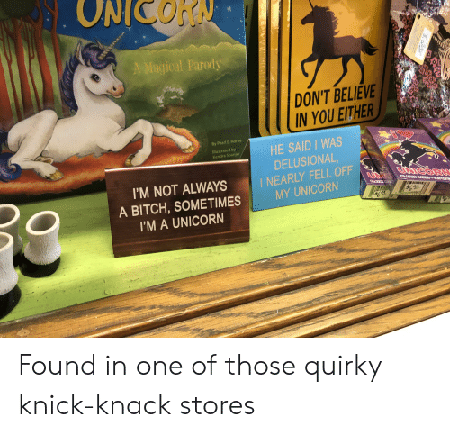 knick knack: ONICORN  A Magical Parody  DON'T BELIEVE  IN YOU EITHER  QU  By Pearl E. Horne  HE SAID WAS  DELUSIONAL,  I NEARLY FELL OFF  MY UNICORN  lilustrated by  Kendra Spanjer  UtieoRK  I'M NOT ALWAYS  CAICKT  $6.4a  A BITCH, SOMETIMES  I'M A UNICORN  $620  TOOR Found in one of those quirky knick-knack stores