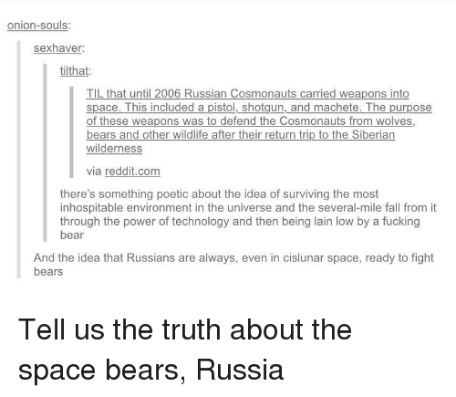 machete: onion-souls:  sexhaver  tilthat:  TIL that until 2006 Russian Cosmonauts carried weapons into  space. This included a pistol, shotgun, and machete. The purpose  of these weapons was to defend the Cosmonauts from wolves,  bears and other wildlife after their return trip to the Siberian  wilderness  via reddit.com  there's something poetic about the idea of surviving the most  inhospitable environment in the universe and the several-mile fall from it  through the power of technology and then being lain low by a fucking  bear  And the idea that Russians are always, even in cislunar space, ready to fight  bears Tell us the truth about the space bears, Russia