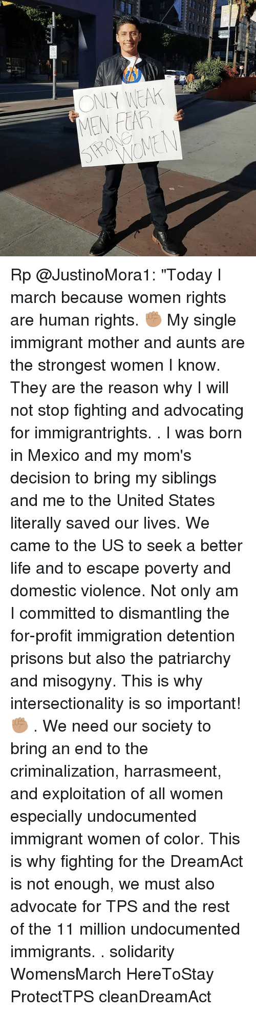 "tps: ONIY WEA  MEN FEAR Rp @JustinoMora1: ""Today I march because women rights are human rights. ✊🏽 My single immigrant mother and aunts are the strongest women I know. They are the reason why I will not stop fighting and advocating for immigrantrights. . I was born in Mexico and my mom's decision to bring my siblings and me to the United States literally saved our lives. We came to the US to seek a better life and to escape poverty and domestic violence. Not only am I committed to dismantling the for-profit immigration detention prisons but also the patriarchy and misogyny. This is why intersectionality is so important! ✊🏽 . We need our society to bring an end to the criminalization, harrasmeent, and exploitation of all women especially undocumented immigrant women of color. This is why fighting for the DreamAct is not enough, we must also advocate for TPS and the rest of the 11 million undocumented immigrants. . solidarity WomensMarch HereToStay ProtectTPS cleanDreamAct"