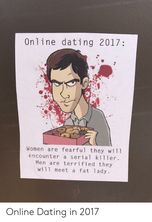 Online dating: Online dating 2017:  Women are fearful they wil1  encounter a serial killer.  Men are terrified they  wi11 meet a fat 1ady. Online Dating in 2017
