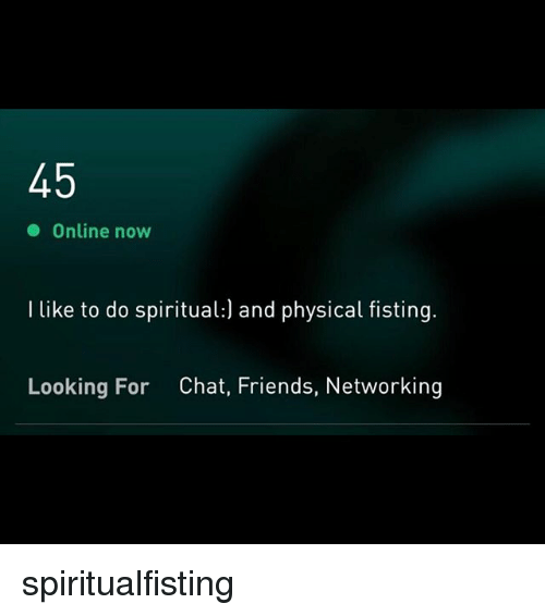 Fisting: Online now  I like to do spiritual:) and physical fisting.  Looking For  Chat, Friends, Networking spiritualfisting