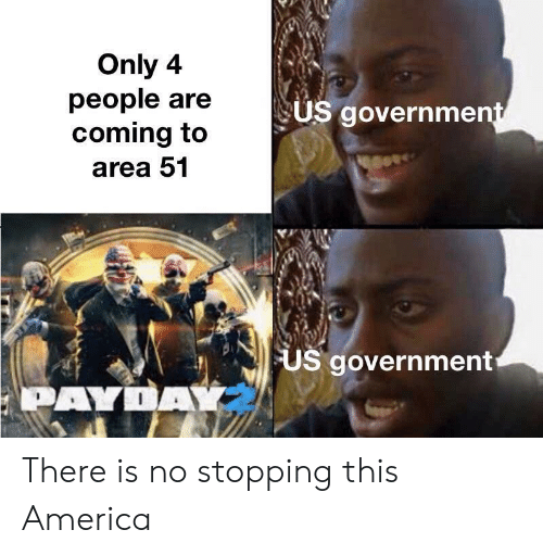 America, Government, and Payday: Only 4  people are  coming to  US government  area 51  US government  PAYDAY There is no stopping this America