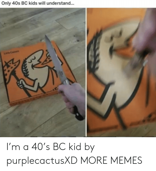 Dank, Memes, and Target: Only 40s BC kids will understand...  Le C I'm a 40's BC kid by purplecactusXD MORE MEMES
