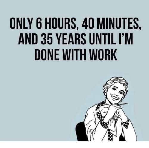 Memes, Work, and 🤖: ONLY 6 HOURS, 40 MINUTES,  AND 35 YEARS UNTIL I'M  DONE WITH WORK