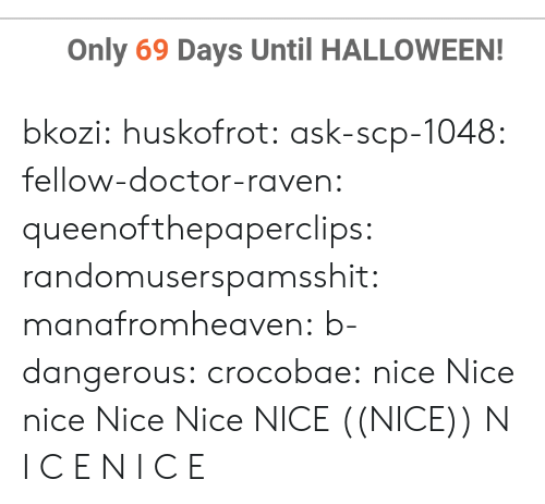 scp: Only 69 Days Until HALLOWEEN! bkozi:  huskofrot:  ask-scp-1048:   fellow-doctor-raven:   queenofthepaperclips:   randomuserspamsshit:  manafromheaven:  b-dangerous:  crocobae:  nice  Nice  nice   Nice  Nice   NICE   ((NICE))   N    I    C    E   N I C E