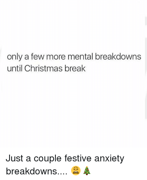 Christmas, Memes, and Anxiety: only a few more mental breakdowns  until Christmas break Just a couple festive anxiety breakdowns.... 😩🎄