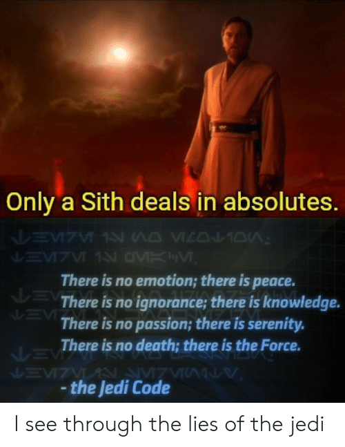 No Emotion: Only a Sith deals in absolutes.  There is no emotion; there is peace.  There is no ignorance; there is knowledge.  There is no passion; there is serenity.  There is no death; there is the Force.  the Jedi Code I see through the lies of the jedi