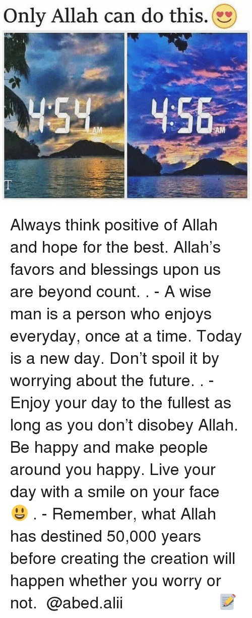 Disobey: Only Allah can do this Always think positive of Allah and hope for the best. Allah's favors and blessings upon us are beyond count. . - A wise man is a person who enjoys everyday, once at a time. Today is a new day. Don't spoil it by worrying about the future. . - Enjoy your day to the fullest as long as you don't disobey Allah. Be happy and make people around you happy. Live your day with a smile on your face 😃 . - Remember, what Allah has destined 50,000 years before creating the creation will happen whether you worry or not. ▃▃▃▃▃▃▃▃▃▃▃▃▃▃▃▃▃▃▃▃ @abed.alii 📝