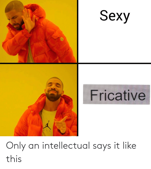 intellectual: Only an intellectual says it like this