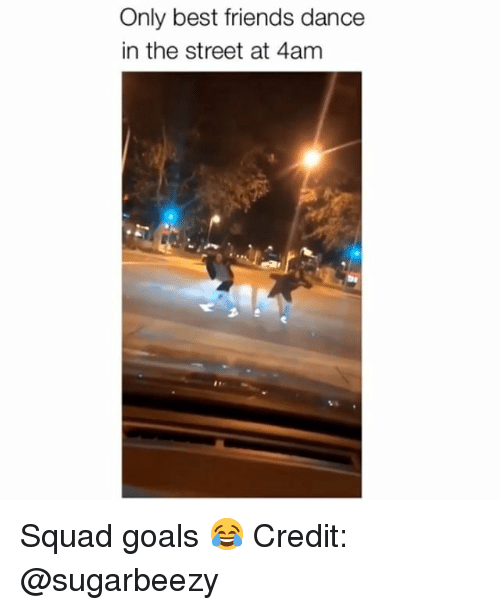 Friends, Goals, and Memes: Only best friends dance  in the street at 4am Squad goals 😂 Credit: @sugarbeezy