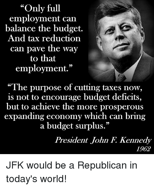 """Prosperous: """"Only full  employment can  balance the budget.  And tax reduction  can pave the way  to that  employment.""""  """"The purpose of cutting taxes now,  is not to encourage budget detficits,  but to achieve the more prosperous  expanding economy which can bring  a budget surplus.""""  President John F. Kennedy  1962 JFK would be a Republican in today's world!"""