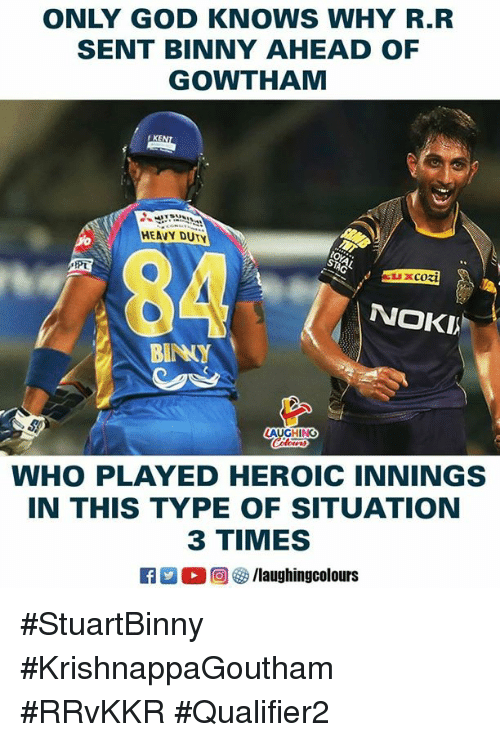 God, Indianpeoplefacebook, and Who: ONLY GOD KNOWS WHY R.R  SENT BINNY AHEAD OF  GOWTHAM  rKE  HEAVY DUTY  PT  0  BINNY  NOKI  AUGHING  WHO PLAYED HEROIC INNINGS  IN THIS TYPE OF SITUATION  3 TIMES  C M O回參/laughingcolours #StuartBinny #KrishnappaGoutham #RRvKKR #Qualifier2