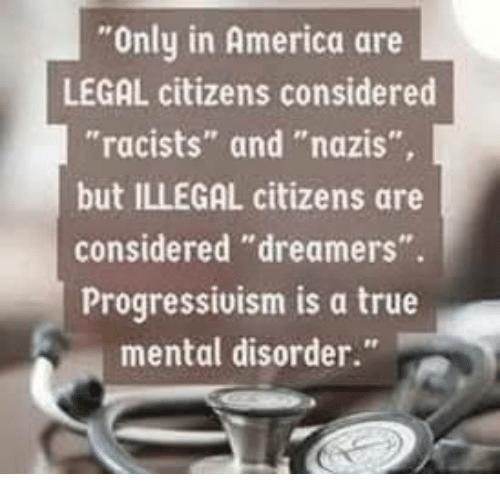 "America, Memes, and True: Only in America are  LEGAL citizens considered  ""racists"" and ""nazis""  but ILLEGAL citizens are  considered ""dreamers"".  Progressivism is a true  mental disorder."""