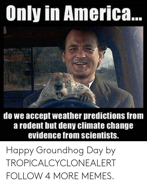 groundhog: Only in America..  do we accept weather predictions from  a rodent but deny climate change  evidence from scientists. Happy Groundhog Day by TROPICALCYCLONEALERT FOLLOW 4 MORE MEMES.