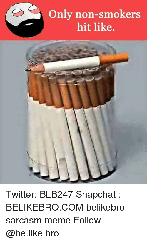 Broing: Only non-smokers  hit like. Twitter: BLB247 Snapchat : BELIKEBRO.COM belikebro sarcasm meme Follow @be.like.bro