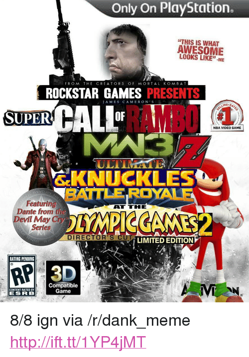 """rockstar games: Only On PlayStation.  """"THIS IS WHAT  AWESOME  LOOKS LIKE""""-ME  FROM THE CREATORS OF MORTAL KOMBAT  ROCKSTAR GAMES PRESENTS  AMES CAMERON'S  RAMBO  SUPER  OF  NBA VIDEO GAME  ULTIMA  SKNUCKLES  BATTLE ROYALE  廎.  Featuring  Dante from the  Devil May Cry  Series  ATTHE  DIRECTOR'S CU  LIMITED EDITION  RATING PENDING  RP  Compatible  Game  CONTENT RATED BY  ESRB <p>8/8 ign via /r/dank_meme <a href=""""http://ift.tt/1YP4jMT"""">http://ift.tt/1YP4jMT</a></p>"""