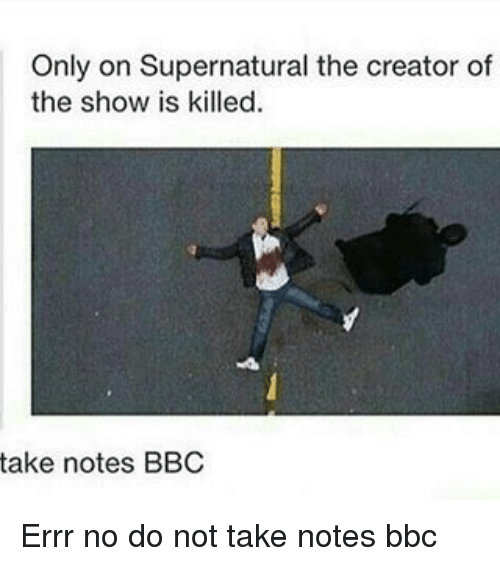 Is Kill: Only on Supernatural the creator of  the show is killed.  take notes BBC Errr no do not take notes bbc