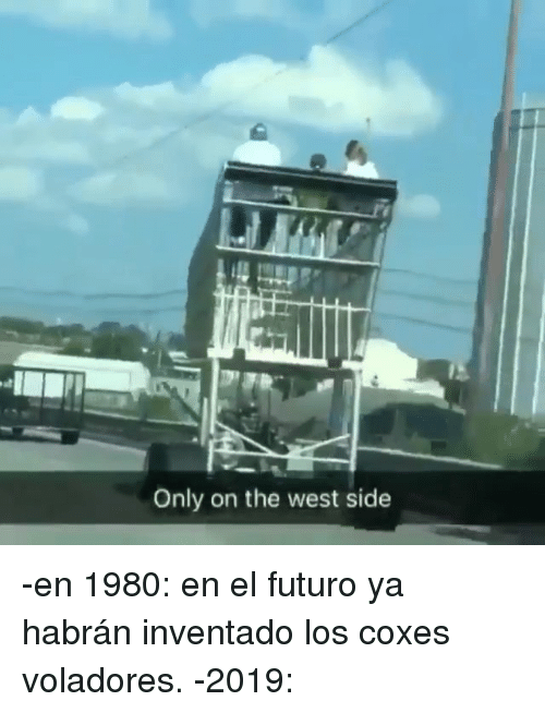 The West, West, and Side: Only on the west side -en 1980: en el futuro ya habrán inventado los coxes voladores. -2019: