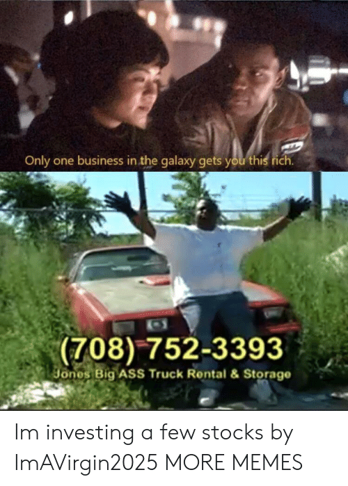 Ass, Dank, and Memes: Only one business in the galaxy gets you this  (708)752-3393  ones Big ASS Truck Rental & Storage Im investing a few stocks by ImAVirgin2025 MORE MEMES