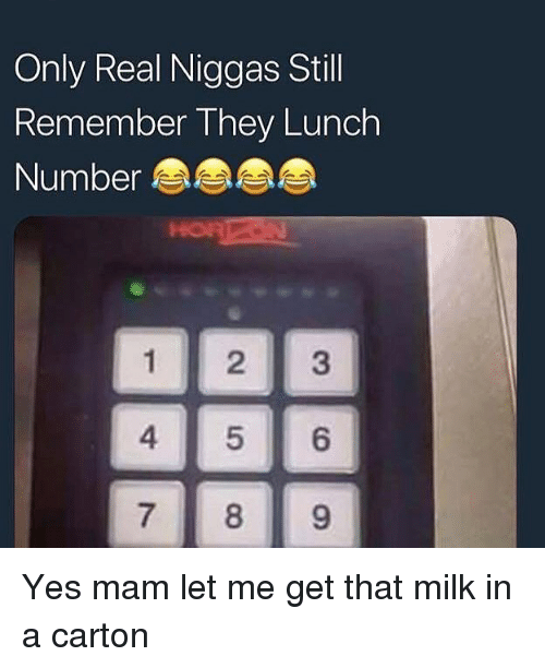 Funny, Yes, and Milk: Only Real Niggas Stil  Remember They Lunch  Number  HOR  1 23  7 89 Yes mam let me get that milk in a carton