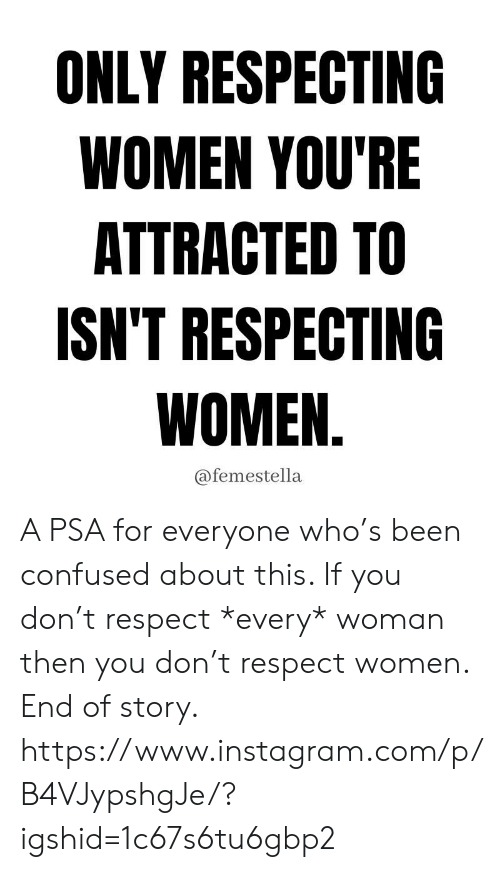 Confused, Instagram, and Respect: ONLY RESPECTING  WOMEN YOU'RE  ATTRACTED TO  ISN'T RESPECTING  WOMEN.  @femestella A PSA for everyone who's been confused about this. If you don't respect *every* woman then you don't respect women. End of story.  https://www.instagram.com/p/B4VJypshgJe/?igshid=1c67s6tu6gbp2