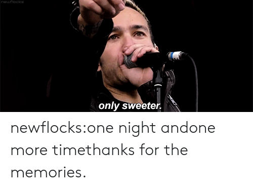 Tumblr, youtube.com, and Blog: only sweeter. newflocks:one night andone more timethanks for the memories.