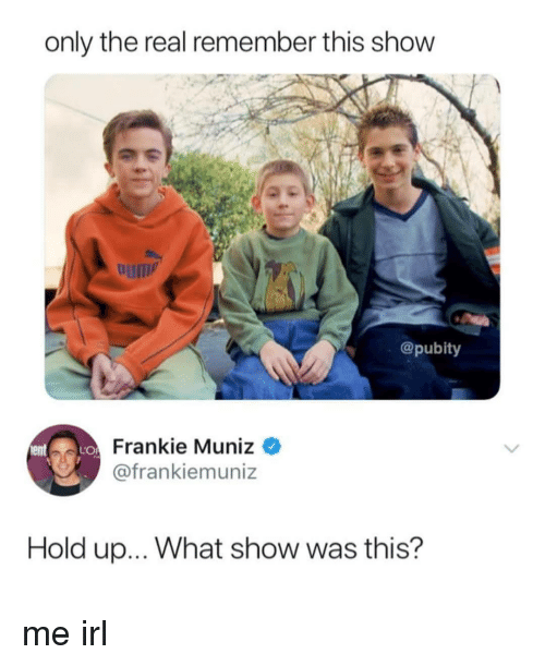 The Real, Irl, and Me IRL: only the real remember this show  um  @pubity  Frankie Muniz  @frankiemuniz  Hold up... What show was this? me irl