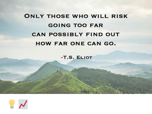 Eliot: ONLY THOSE WHO WILL RISK  GOING TOO FAR  CAN POSSIBLY FIND OUT  HOW FAR ONE CAN GO.  T. S. ELIOT 💡📈